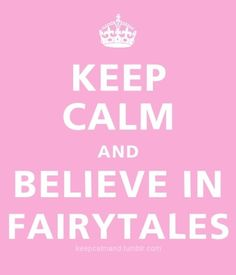Keep Calm & believe in Fairytales ;)