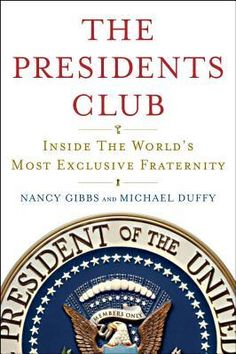 The Presidents Club: Inside the World's Most Exclusive Fraternity, by Nancy Gibbs, Michael Duffy
