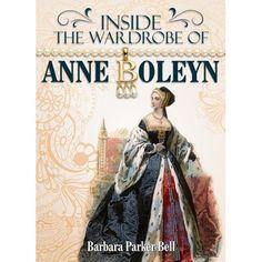 Inside the Wardrobe of Anne Boleyn by Barbara Parker Bell
