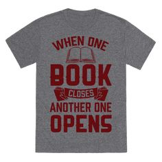 "When you're a reader you know how crazy it can get when you are finally done with a book and the door to that world is just a little bit smaller, but the great thing about that is we aren't running out of books anytime soon. So, whether you've got your next book club meeting or you're just in class grab this ""When One Book Closes Another One Opens"" shirt design and let them know that you're a book nerd. 