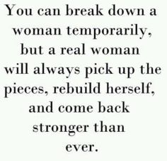 You can break down a women temporarily, but a real woman will always pick up the pieces, rebuild herself, and come back stronger than ever.