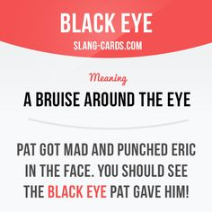 """Black eye"" means a bruise around the eye.  Example: Pat got mad and punched Eric in the face. You should see the black eye Pat gave him!  #slang #englishslang #saying #sayings #phrase #phrases #expression #expressions #english #englishlanguage #learnenglish #studyenglish #language #vocabulary #dictionary #efl #esl #tesl #tefl #toefl #ielts #toeic #englishlearning #vocab #blackeye #bruise #eye"