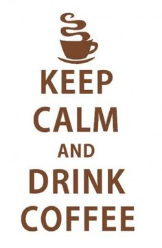 Keep Calm and Drink Coffee words to live by