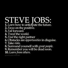 Steve Jobs life tips   1. Learn how to anticipate the future. 2. Focus on the positive. 3. Fail forward. 4. Travel the world. 5. Find the right partner. 6. Obstacles are opportunities in disguise. 7. Take risks. 8. Surround yourself with great people. 9. Remember you will be dead soon. 10. Learn from others.