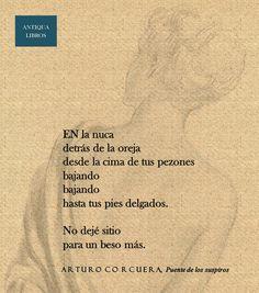 En la nuca / detrás de la oreja / desde la cima de tus pezones / bajando / bajando / hasta tus pies delgados. // No dejé sitio / para un beso más. De: Puente de los suspiros, Arturo Corcuera. Literatura Peruana