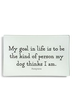 My goal in life is to be the kind of person my dog thinks I am :) a GREAT way to live life!