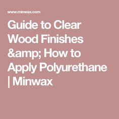Guide to Clear Wood Finishes & How to Apply Polyurethane | Minwax
