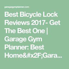 Best Bicycle Lock Reviews 2017- Get The Best One   Garage Gym Planner: Best Home/Garage Gym Ideas For 2017