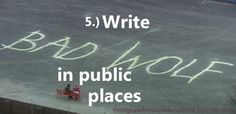 """Things a Whovian should do: Write """"Bad Wolf"""" in public places.  I'd definitely do this."""