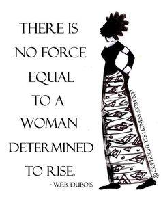 """""""There is no force equal to a woman determined to rise."""" - W.E.B. Debois."""
