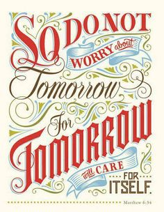 """** Matthew 6:34 - """"So do not worry about tomorrow, for tomorrow will care for itself."""" **"""