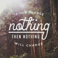 If you change nothing, then nothing will change.