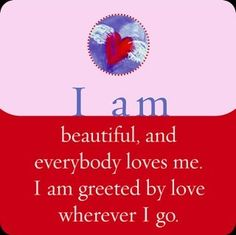 I am beautiful, and everybody loves me. I am greeted by love wherever I go.~ Louise L. Hay