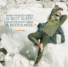 What the body needs in not sleep; what the body needs is restfulness. – Sadhguru