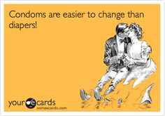 Condoms are easier to change than diapers!