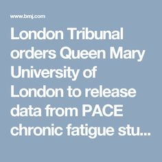 London Tribunal orders  Queen Mary University of London to release data from PACE chronic fatigue study |  The BMJ  (Journal of  British Medical Association) 22/08/2016