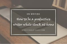 How to be a productive writer while stuck at home – Rebecca Alasdair