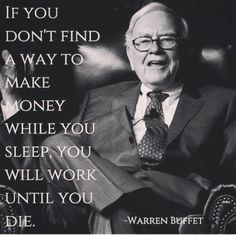 If you don't find a way to make money while you sleep, you will work until your die.