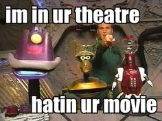 MST3K.  Classic!! I must have watched this too much as a kid because I always picture their heads in shadow at the bottom of the screen when I watch movies!