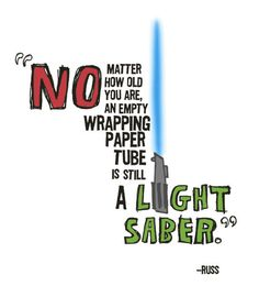No matter how old you are, an empty wrapping paper tube is still a light saber.  -- my boys have been doing this all weekend :)