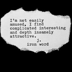 I'm not easily amused, I find complicated interesting and depth insanely attractive. • j. iron word