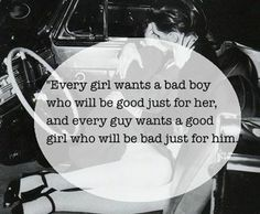"""""""Every girl wants a bad boy who will be good just for her, and every guy wants a good girl who will be bad just for him."""" rockabilly, quotes, BW"""