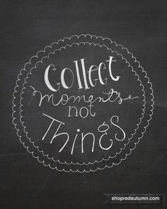 Collect Moments Not Things. I like this saying though I collect things to hold onto the memories. Life Quotes Love, Great Quotes, Quotes To Live By, Inspirational Quotes, Super Quotes, Motivational Quotes, Words Quotes, Me Quotes, Sayings