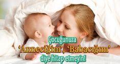 """Çocuğunuza Aşkım, Anneciğim, Babacığım, Halacığım, Dayıcığım"""" sözcükleriyle hitap etmeyin!"""
