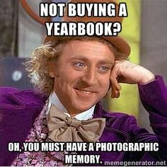 not buying a yearbook? Oh, you must have a photographic memory. - willy wonka | Meme Generator