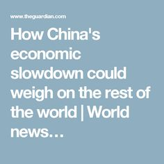 How China's economic slowdown could weigh on the rest of the world | World news…