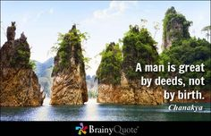 A man is great by deeds, not by birth. - Chanakya