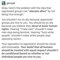 "Not to mention the people who say ""I hate men"" aren't real feminists, and the people who say ""I hate white people"" probably aren't really for racial equality either. Equality is about being EQUAL, not the oppressed turning things around and oppressing the Angst Quotes, Racial Equality, Hate Men, By Any Means Necessary, Anti Racism, Intersectional Feminism, Patriarchy, Faith In Humanity, Oppression"