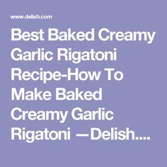 Best Baked Creamy Garlic Rigatoni Recipe-How To Make Baked Creamy Garlic Rigatoni —Delish.com