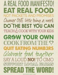 """""""A REAL FOOD MANIFESTO! Eat real food, not packets & promises. Change ONE thing a week. Do the best [we] can. Teach & cook with [our] kids. Grow [our] own. Cook from the <3 Quit eating numbers. CELEBRATE food together. Say a loud NO! to GMO. Support local farms. Spread the [active & effective approaches]!"""""""
