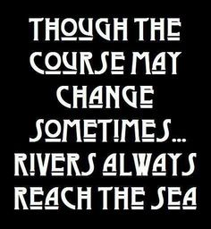 Rivers always reach the sea....