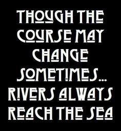 Rivers always reach the sea....