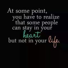 """At some point you have to realize that some people can stay in your heart, but not in your life."""