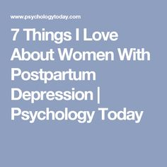 7 Things I Love About Women With Postpartum Depression | Psychology Today