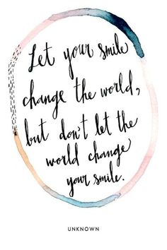 """Let your smile change the world, but don't let the world change your smile."" — Unknown"