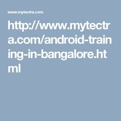 http://www.mytectra.com/android-training-in-bangalore.html