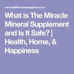 What is The Miracle Mineral Supplement and Is It Safe? | Health, Home, & Happiness