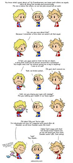 Equality means no mercy:  Norway, Sweden and Denmark have a bloody past with each other, but somehow managed to put it all behind and can now tease each other without it turning ugly.  If Norway hadn't struck oil they might have been Scandinavia's Ireland today (England can joke about them, but only to a point), but now they're the richest country in Europe so it's all good.