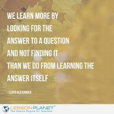 """""""We learn more by looking for the answer to a question and not finding it than we do from learning the answer itself."""" ~ Lloyd Alexander #learning #quote"""