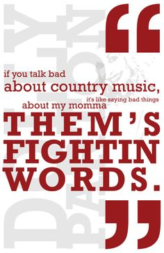 If you talk bad about country music, it's like saying bad things about my momma. Them's fightin words! -Dolly Parton