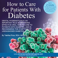 Dimensions of Dental Hygiene January 2013 Issue - How to Care for Patients With Diabetes By Tabitha Price, RDH, MPH -  1. Define type 1 and type 2 diabetes. 2. Discuss the association between diabetes and  periodontal diseases. 3. Explain strategies for providing effective dental treatment to patients with diabetes. 4. Identify the signs of undiagnosed diabetes. #dentalhygiene # diabetes #dimensionsofdentalhygiene #continuingeducation