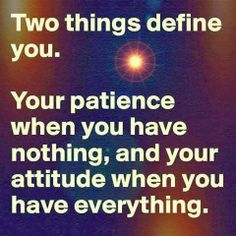 Two things define you. Your patience when you have nothing, and your attitude when you have everything. | Anonymous ART of Revolution