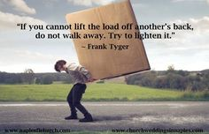 """If you cannot lift the load off another's back, do not walk away. Try to lighten it."""