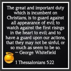 1 Thessalonians 5:22-23 Abstain from all appearance of evil. And the very God of peace sanctify you wholly; and I pray God your whole spirit and soul and body be preserved blameless unto the coming of our Lord Jesus Christ.