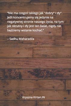 """""""Nie ma czegoś takiego jak """"dobry"""" i zły"""". Jeśli koncentrujemy się jedynie na negatywnej stronie naszego życia, na tym jak okrutny i zły jest ten świat, nigdy nie będziemy wstanie kochać.""""   – Sadhu Maharadźa"""