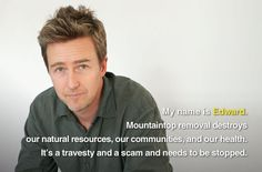 Edward Norton is against mountaintop removal mining, which blows up Appalachian mountains for coal. You can help us stop this horrendous practice by adding your own picture just like Edward: http://earthjustice.org/mountain-heroes